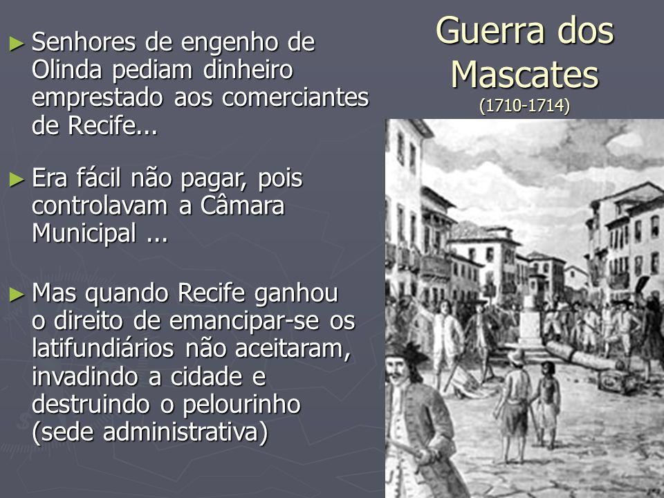 Guerra dos Mascates (1710-1714) Senhores de engenho de Olinda pediam dinheiro emprestado aos comerciantes de Recife... Senhores de engenho de Olinda p