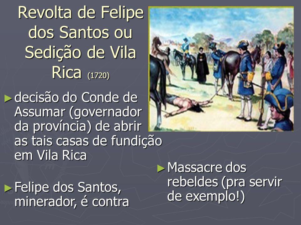 Revolta de Felipe dos Santos ou Sedição de Vila Rica (1720) decisão do Conde de Assumar (governador da província) de abrir as tais casas de fundição e