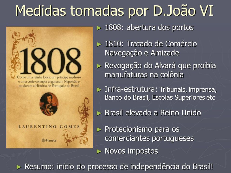 Medidas tomadas por D.João VI 1808: abertura dos portos 1808: abertura dos portos 1810: Tratado de Comércio Navegação e Amizade 1810: Tratado de Comér