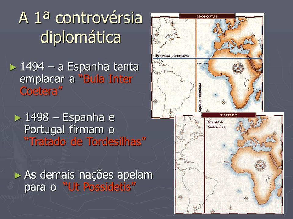 A 1ª controvérsia diplomática 1494 – a Espanha tenta emplacar a Bula Inter Coetera 1494 – a Espanha tenta emplacar a Bula Inter Coetera 1498 – Espanha