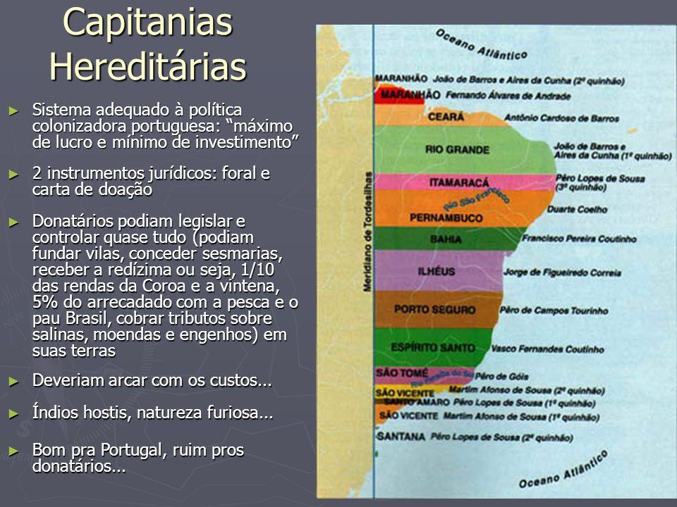 Capitanias Hereditárias Sistema adequado à política colonizadora portuguesa: máximo de lucro e mínimo de investimento Sistema adequado à política colo