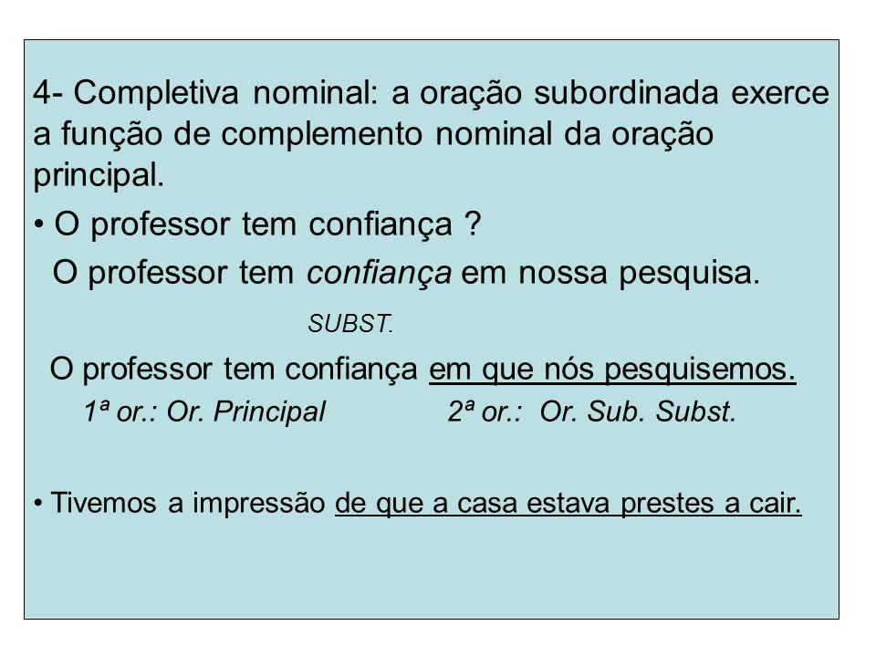 4- Completiva nominal: a oração subordinada exerce a função de complemento nominal da oração principal. O professor tem confiança ? O professor tem co