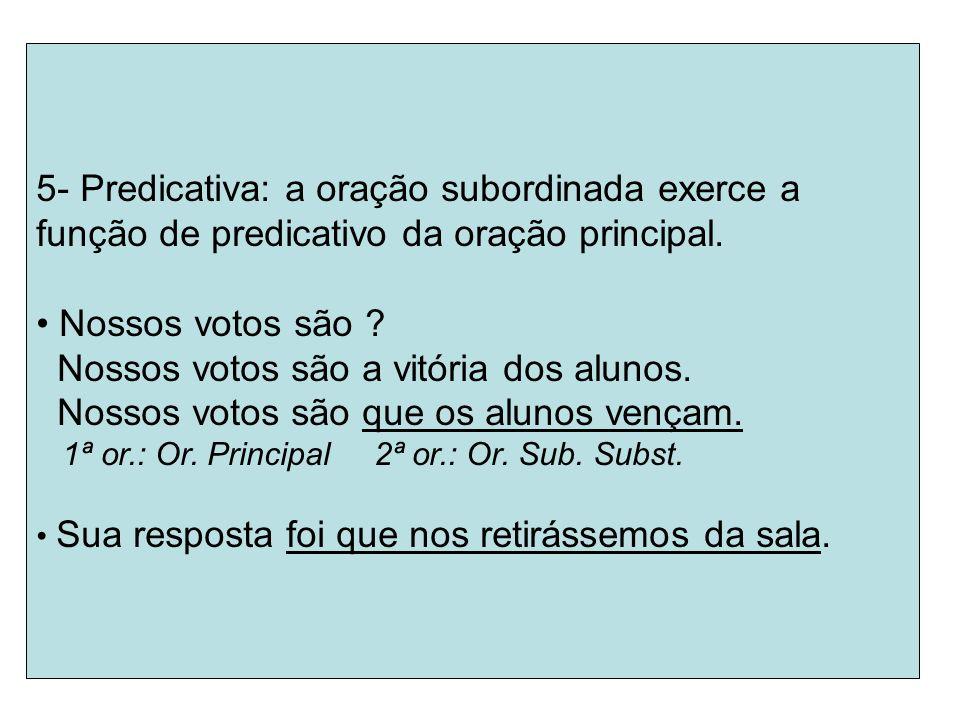 5- Predicativa: a oração subordinada exerce a função de predicativo da oração principal. Nossos votos são ? Nossos votos são a vitória dos alunos. Nos