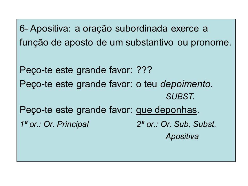 6- Apositiva: a oração subordinada exerce a função de aposto de um substantivo ou pronome. Peço-te este grande favor: ??? Peço-te este grande favor: o