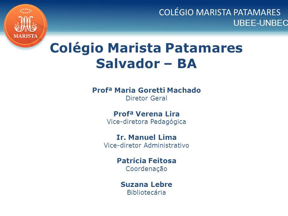 UBEE-UNBEC Colégio Marista Patamares Salvador – BA Profª Maria Goretti Machado Diretor Geral Profª Verena Lira Vice-diretora Pedagógica Ir. Manuel Lim
