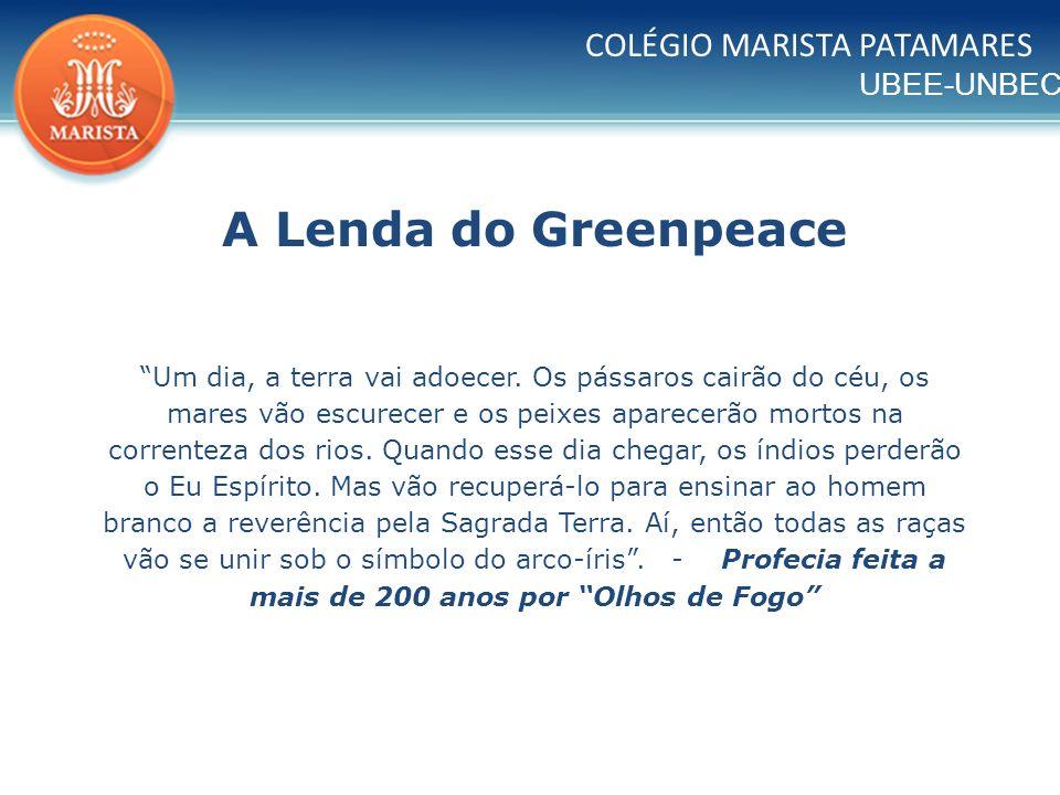 UBEE-UNBEC A Lenda do Greenpeace Um dia, a terra vai adoecer. Os pássaros cairão do céu, os mares vão escurecer e os peixes aparecerão mortos na corre