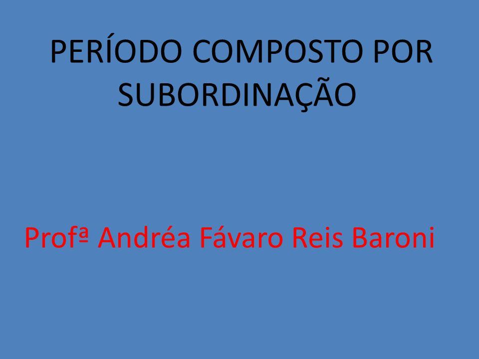 PERÍODO COMPOSTO POR SUBORDINAÇÃO Profª Andréa Fávaro Reis Baroni