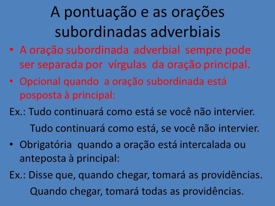 A pontuação e as orações subordinadas adverbiais A oração subordinada adverbial sempre pode ser separada por vírgulas da oração principal. Opcional qu