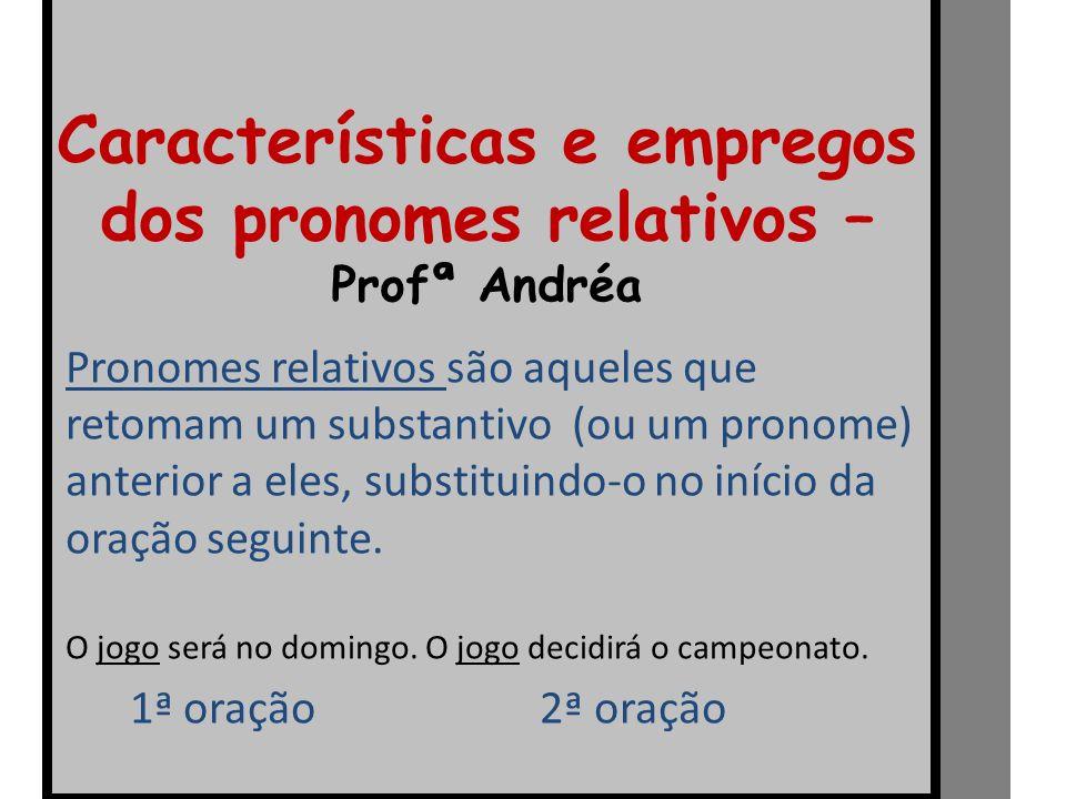 Características e empregos dos pronomes relativos – Profª Andréa Pronomes relativos são aqueles que retomam um substantivo (ou um pronome) anterior a