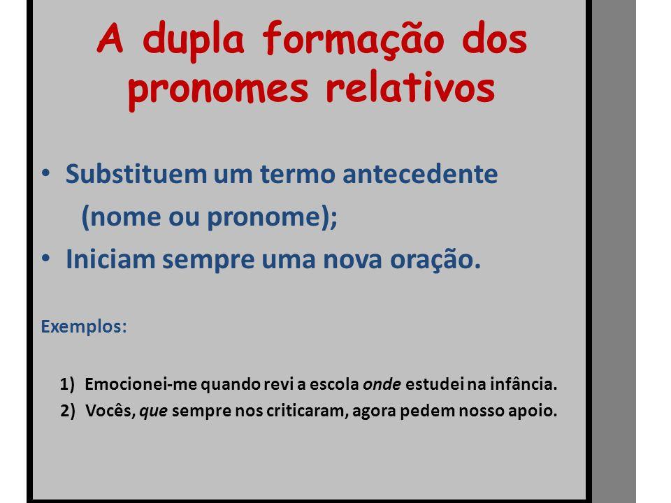 A dupla formação dos pronomes relativos Substituem um termo antecedente (nome ou pronome); Iniciam sempre uma nova oração. Exemplos: 1)Emocionei-me qu