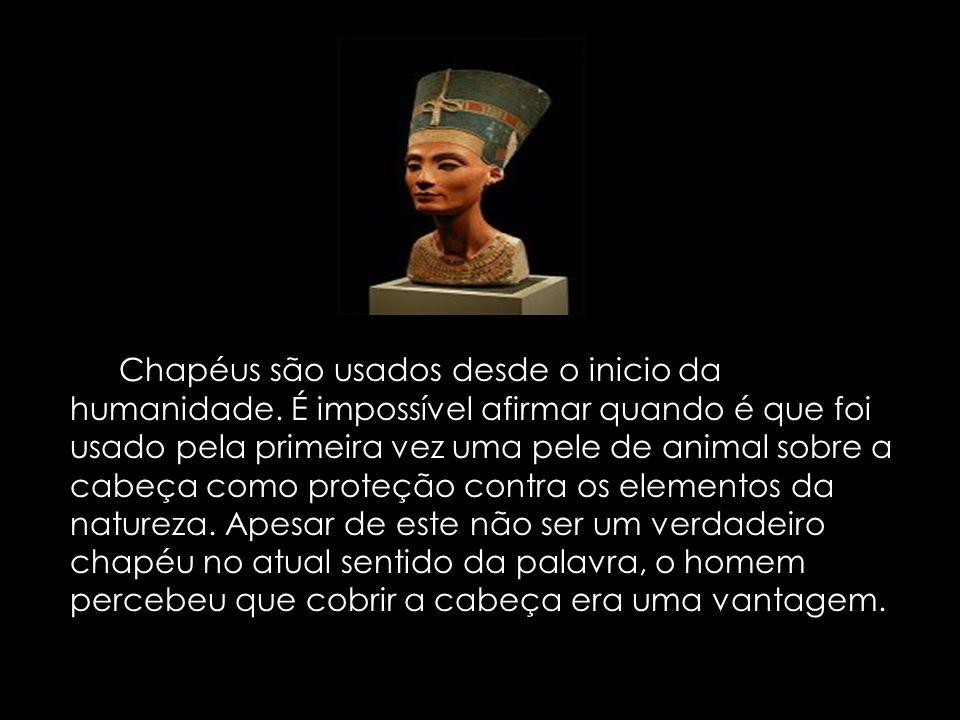 Os Chapéus são usados desde o inicio da humanidade. É impossível afirmar quando é que foi usado pela primeira vez uma pele de animal sobre a cabeça co