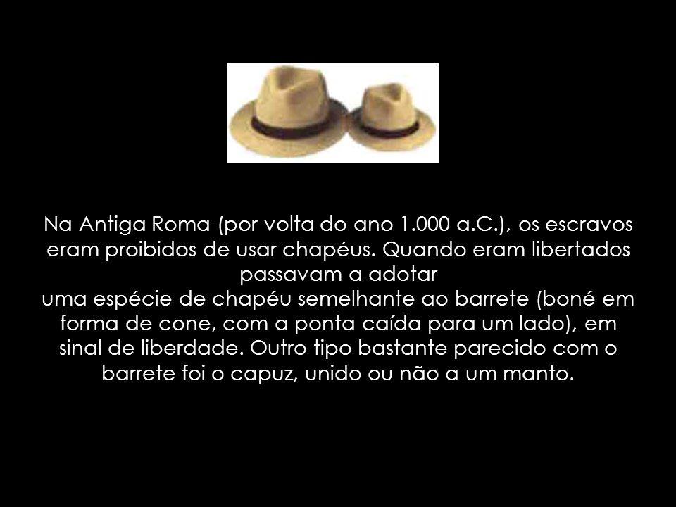 Na Antiga Roma (por volta do ano 1.000 a.C.), os escravos eram proibidos de usar chapéus. Quando eram libertados passavam a adotar uma espécie de chap
