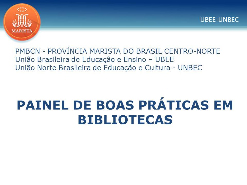 UBEE-UNBEC PMBCN - PROVÍNCIA MARISTA DO BRASIL CENTRO-NORTE União Brasileira de Educação e Ensino – UBEE União Norte Brasileira de Educação e Cultura - UNBEC PAINEL DE BOAS PRÁTICAS EM BIBLIOTECAS