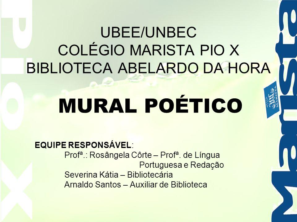 UBEE/UNBEC COLÉGIO MARISTA PIO X BIBLIOTECA ABELARDO DA HORA MURAL POÉTICO EQUIPE RESPONSÁVEL: Profª.: Rosângela Côrte – Profª. de Língua Portuguesa e