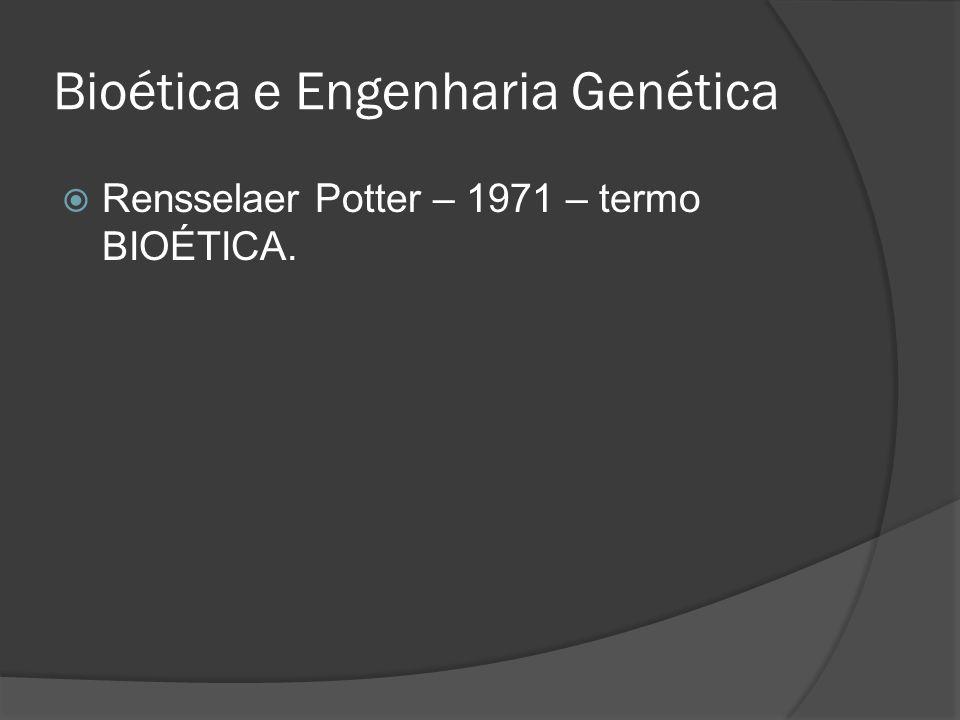 Bioética e Engenharia Genética Rensselaer Potter – 1971 – termo BIOÉTICA.