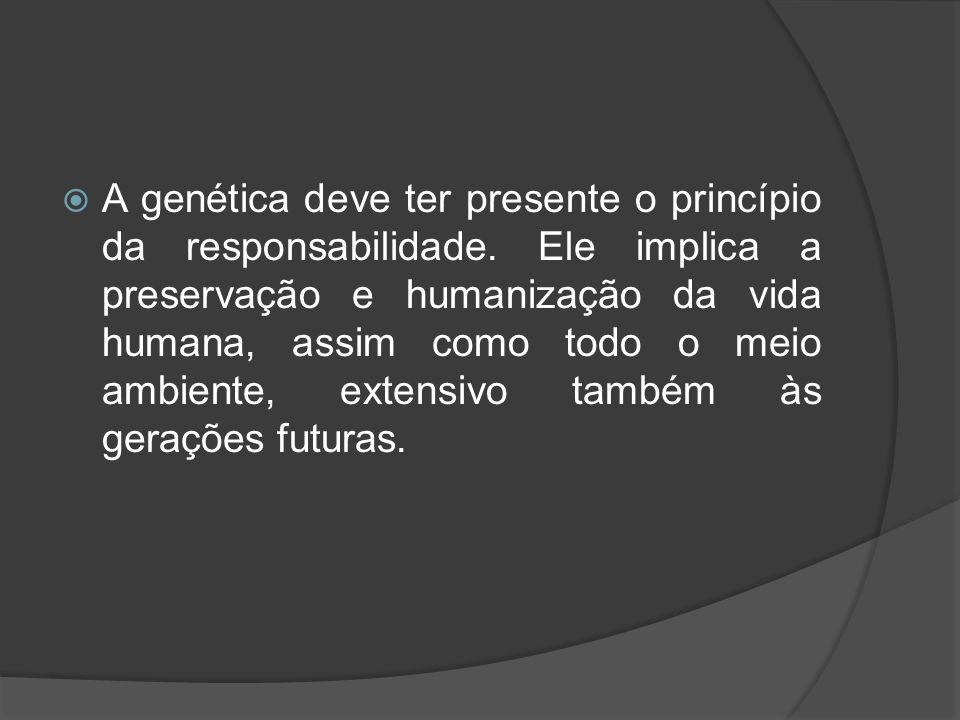 A genética deve ter presente o princípio da responsabilidade. Ele implica a preservação e humanização da vida humana, assim como todo o meio ambiente,