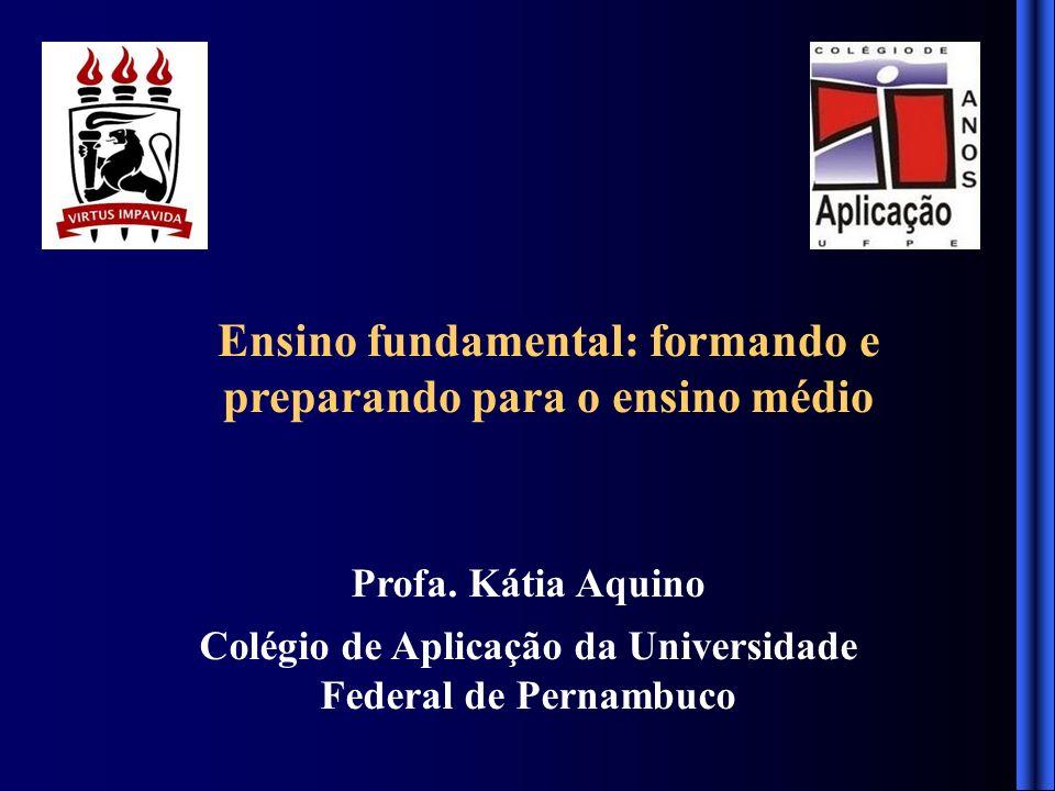 Ensino fundamental: formando e preparando para o ensino médio Profa. Kátia Aquino Colégio de Aplicação da Universidade Federal de Pernambuco
