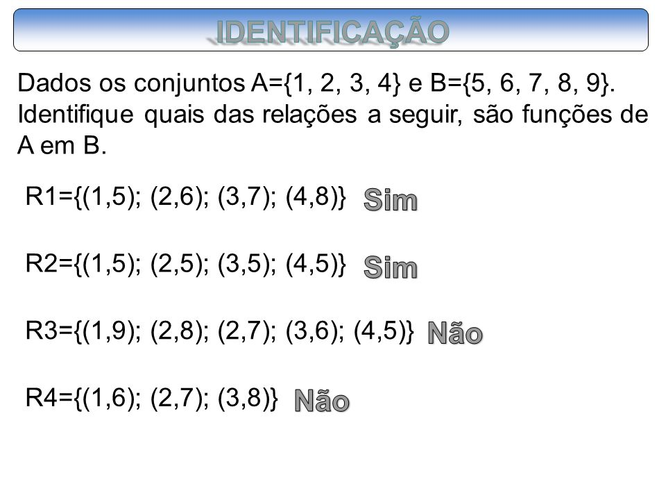 Dados os conjuntos A={1, 2, 3, 4} e B={5, 6, 7, 8, 9}. Identifique quais das relações a seguir, são funções de A em B. R1={(1,5); (2,6); (3,7); (4,8)}