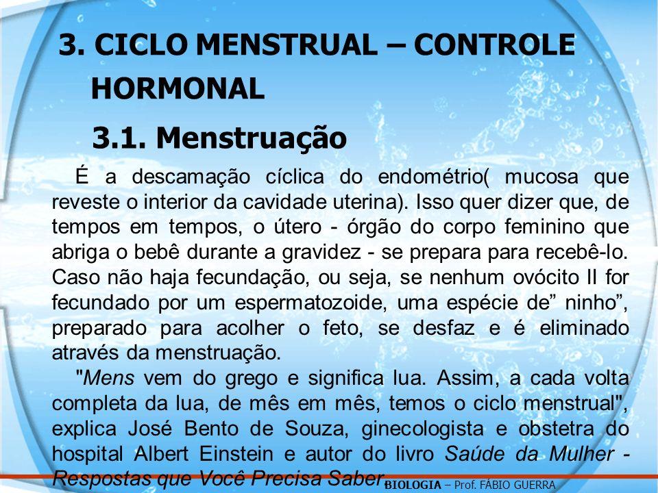 BIOLOGIA – Prof. FÁBIO GUERRA 3. CICLO MENSTRUAL – CONTROLE HORMONAL 3.1. Menstruação É a descamação cíclica do endométrio( mucosa que reveste o inter