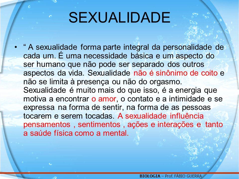BIOLOGIA – Prof. FÁBIO GUERRA SEXUALIDADE A sexualidade forma parte integral da personalidade de cada um. É uma necessidade básica e um aspecto do ser