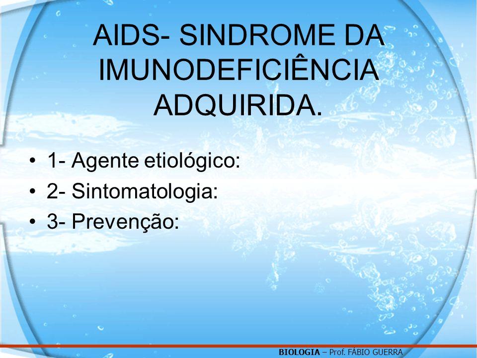 BIOLOGIA – Prof. FÁBIO GUERRA AIDS- SINDROME DA IMUNODEFICIÊNCIA ADQUIRIDA. 1- Agente etiológico: 2- Sintomatologia: 3- Prevenção: