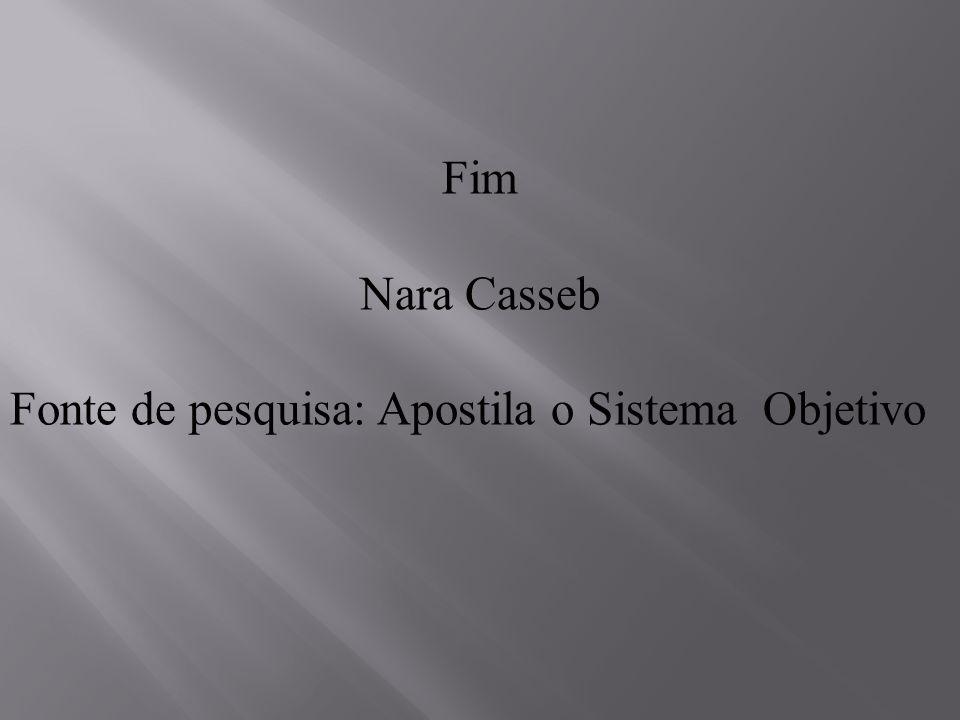 Fim Nara Casseb Fonte de pesquisa: Apostila o Sistema Objetivo