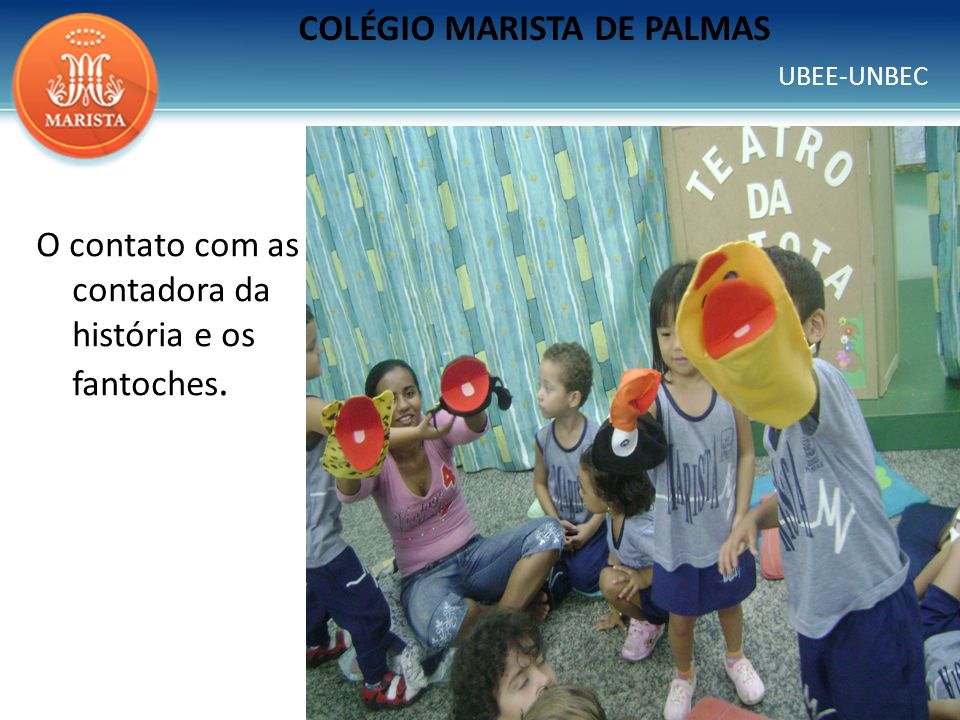 UBEE-UNBEC COLÉGIO MARISTA DE PALMAS O contato com as contadora da história e os fantoches.