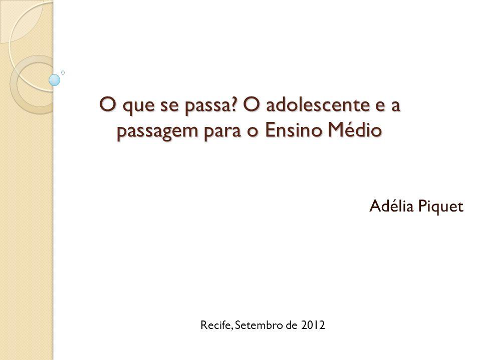 O que se passa? O adolescente e a passagem para o Ensino Médio Adélia Piquet Recife, Setembro de 2012