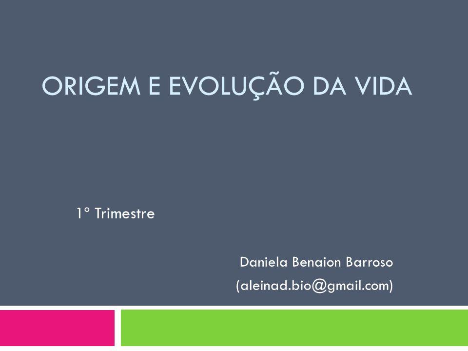 ORIGEM E EVOLUÇÃO DA VIDA 1º Trimestre Daniela Benaion Barroso (aleinad.bio@gmail.com)