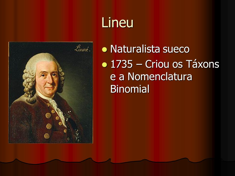 Lineu Naturalista sueco Naturalista sueco 1735 – Criou os Táxons e a Nomenclatura Binomial 1735 – Criou os Táxons e a Nomenclatura Binomial