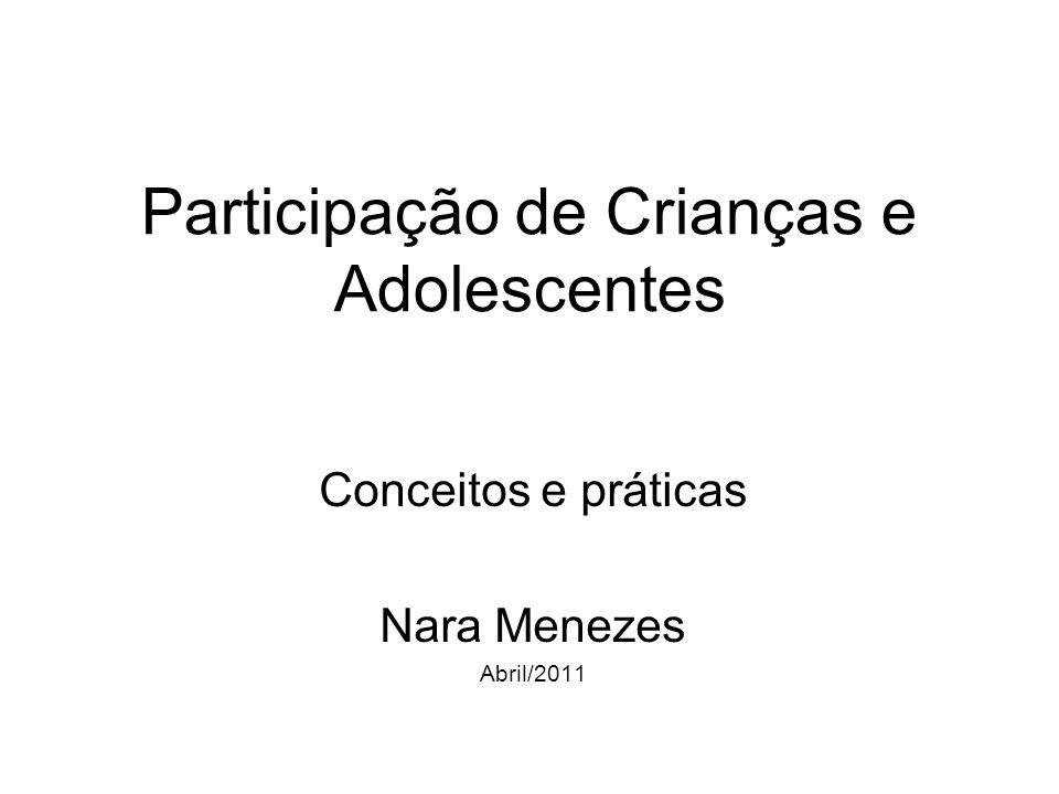 Participação de Crianças e Adolescentes Conceitos e práticas Nara Menezes Abril/2011