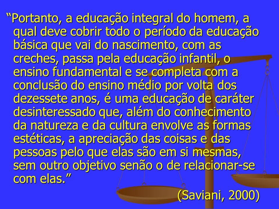 Portanto, a educação integral do homem, a qual deve cobrir todo o período da educação básica que vai do nascimento, com as creches, passa pela educaçã