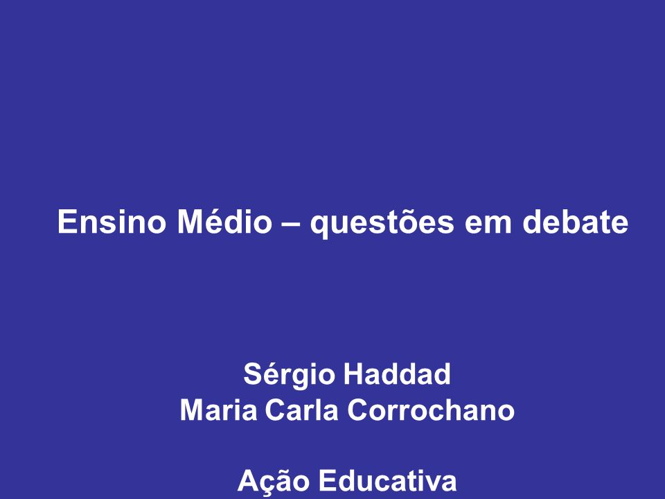 Ensino Médio – questões em debate Sérgio Haddad Maria Carla Corrochano Ação Educativa