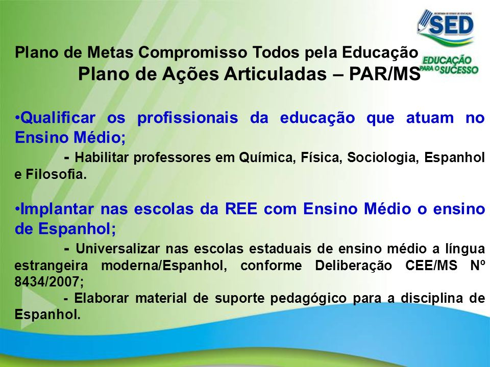 20 Plano de Metas Compromisso Todos pela Educação Plano de Ações Articuladas – PAR/MS Qualificar os profissionais da educação que atuam no Ensino Médi