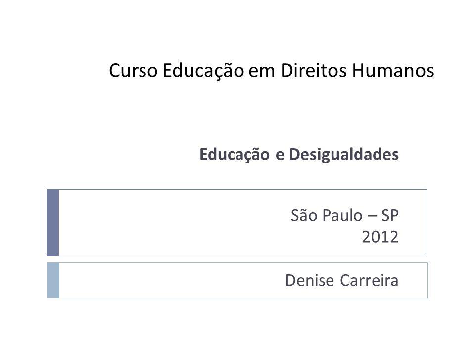 Curso Educação em Direitos Humanos Educação e Desigualdades São Paulo – SP 2012 Denise Carreira