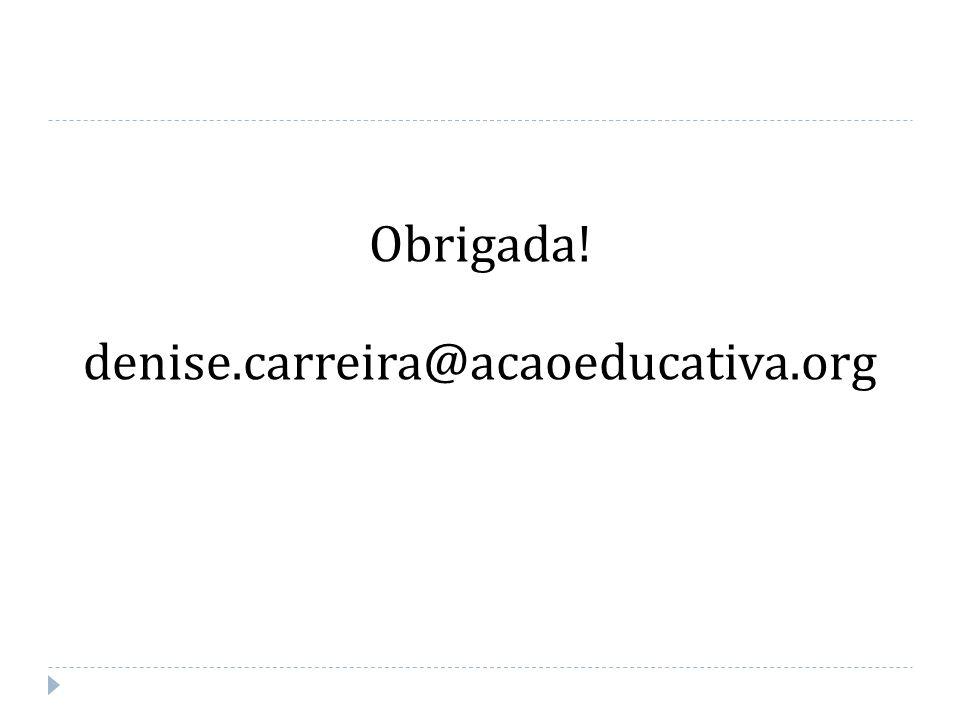 Obrigada! denise.carreira@acaoeducativa.org