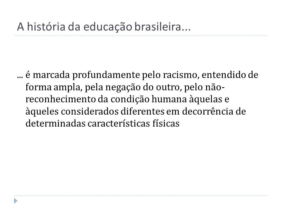 A história da educação brasileira...... é marcada profundamente pelo racismo, entendido de forma ampla, pela negação do outro, pelo não- reconheciment