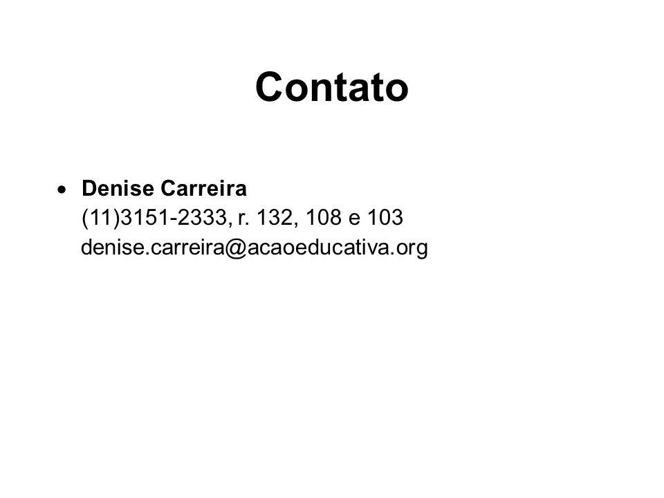 Contato Denise Carreira (11)3151-2333, r. 132, 108 e 103 denise.carreira@acaoeducativa.org