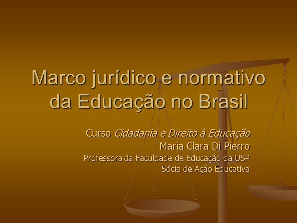 Marco jurídico e normativo da Educação no Brasil Curso Cidadania e Direito à Educação Maria Clara Di Pierro Professora da Faculdade de Educação da USP