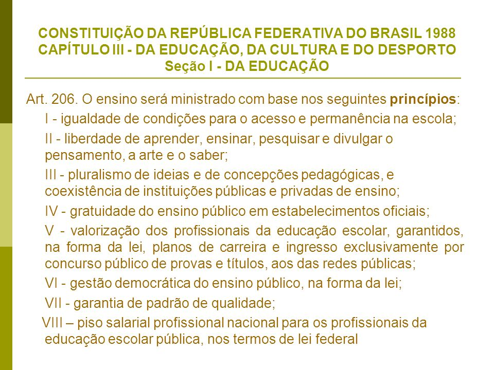 CONSTITUIÇÃO DA REPÚBLICA FEDERATIVA DO BRASIL 1988 CAPÍTULO III - DA EDUCAÇÃO, DA CULTURA E DO DESPORTO Seção I - DA EDUCAÇÃO Art. 206. O ensino será