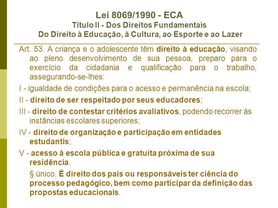 Lei 8069/1990 - ECA Título II - Dos Direitos Fundamentais Do Direito à Educação, à Cultura, ao Esporte e ao Lazer Art. 53. A criança e o adolescente t