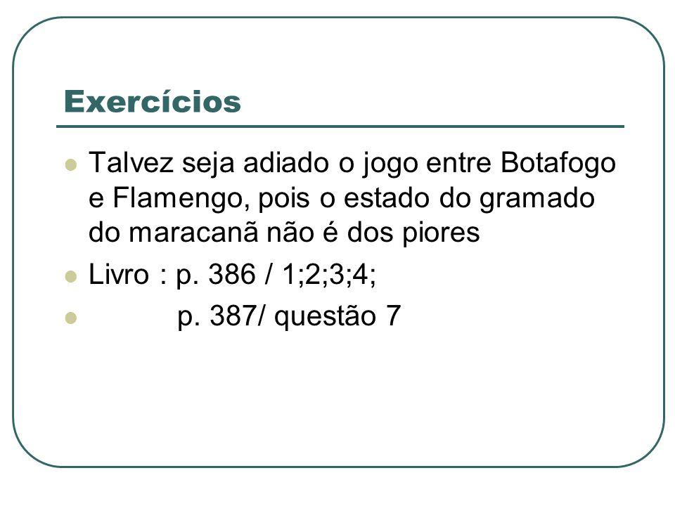 Exercícios Talvez seja adiado o jogo entre Botafogo e Flamengo, pois o estado do gramado do maracanã não é dos piores Livro : p. 386 / 1;2;3;4; p. 387