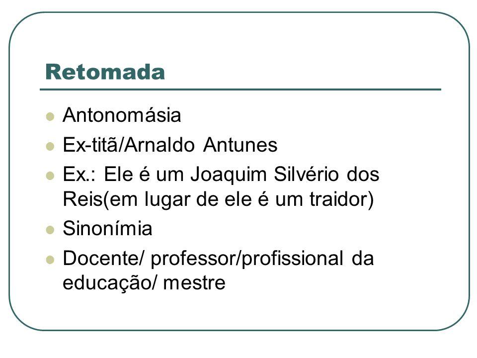 Retomada Antonomásia Ex-titã/Arnaldo Antunes Ex.: Ele é um Joaquim Silvério dos Reis(em lugar de ele é um traidor) Sinonímia Docente/ professor/profis