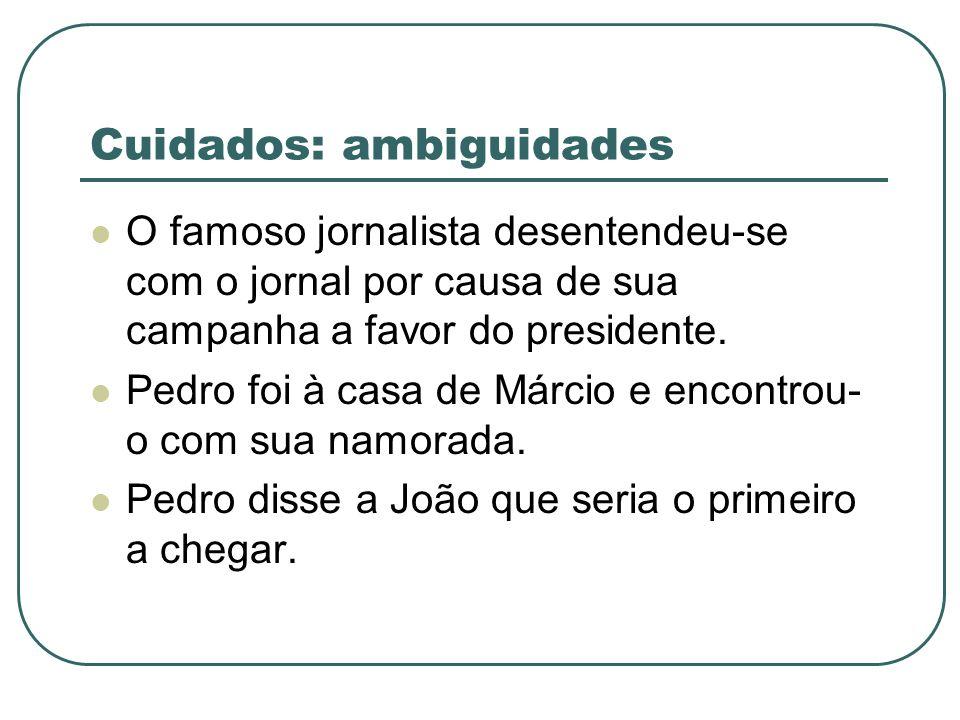 Cuidados: ambiguidades O famoso jornalista desentendeu-se com o jornal por causa de sua campanha a favor do presidente. Pedro foi à casa de Márcio e e
