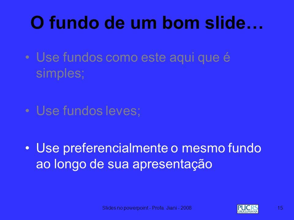 Slides no powerpoint - Profa. Jiani - 200814 O fundo de um bom slide… Use fundos como este aqui que é simples; Use fundos leves; Use preferencialmente