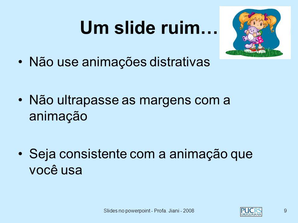 Slides no powerpoint - Profa. Jiani - 20088 Se necessário mostre um ponto por vez: –Ajudará a platéia a prestar atenção no que você está dizendo; –Pre