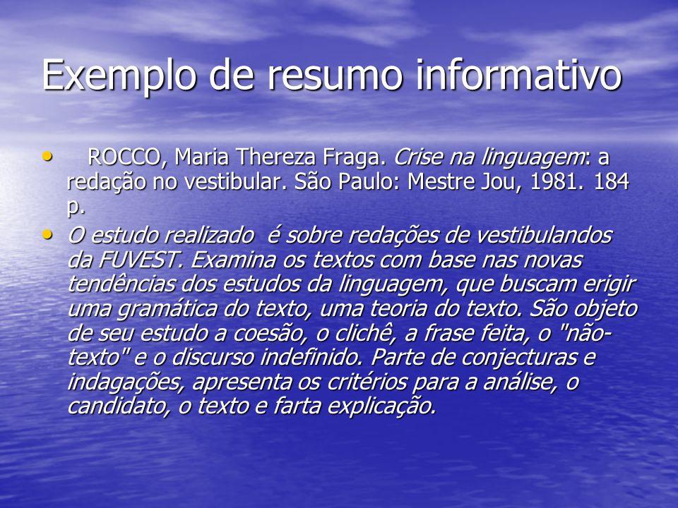 Exemplo de resumo informativo ROCCO, Maria Thereza Fraga. Crise na linguagem: a redação no vestibular. São Paulo: Mestre Jou, 1981. 184 p. ROCCO, Mari