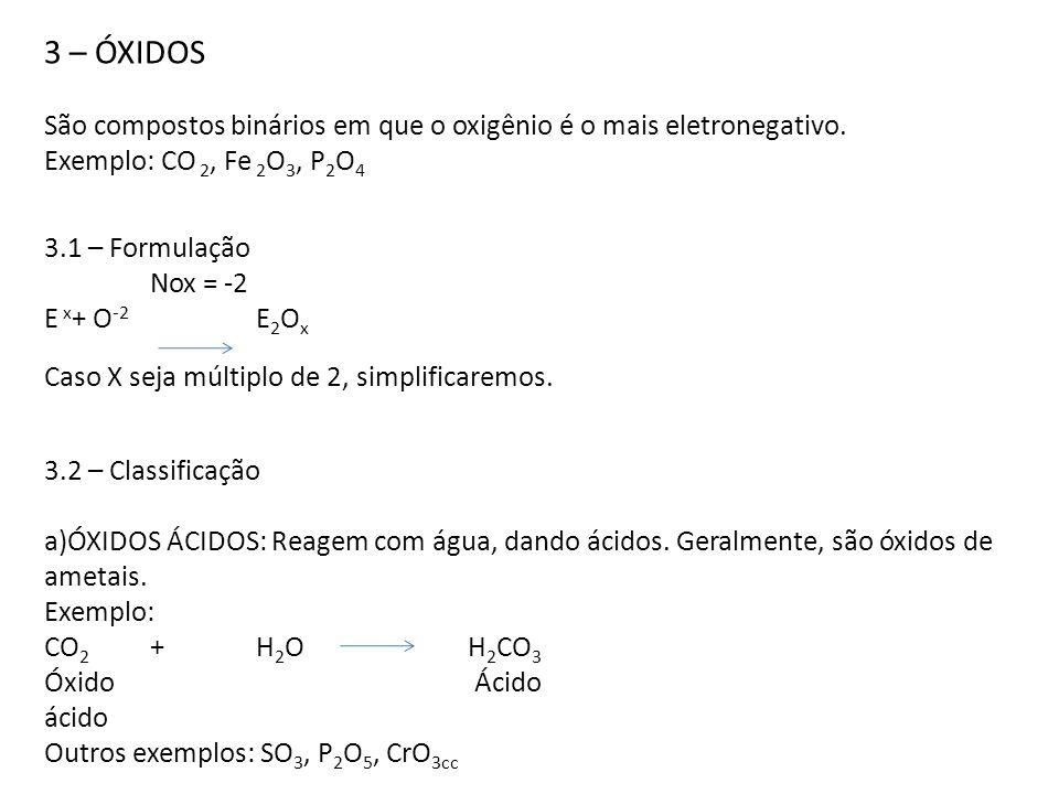 3 – ÓXIDOS São compostos binários em que o oxigênio é o mais eletronegativo. Exemplo: CO 2, Fe 2 O 3, P 2 O 4 3.1 – Formulação Nox = -2 E x + O -2 E 2