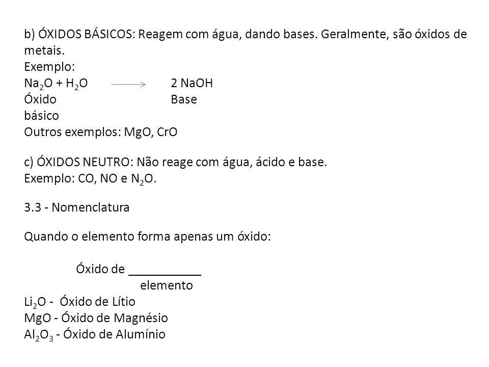 b) ÓXIDOS BÁSICOS: Reagem com água, dando bases. Geralmente, são óxidos de metais. Exemplo: Na 2 O + H 2 O 2 NaOH Óxido Base básico Outros exemplos: M