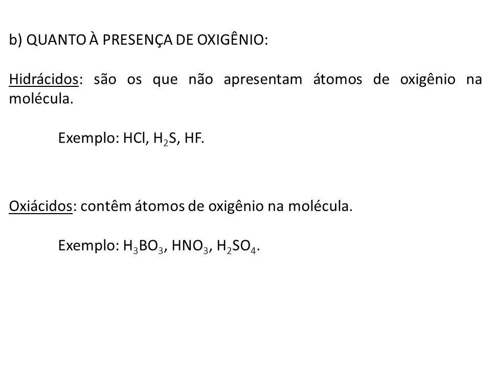 b) QUANTO À PRESENÇA DE OXIGÊNIO: Hidrácidos: são os que não apresentam átomos de oxigênio na molécula. Exemplo: HCl, H 2 S, HF. Oxiácidos: contêm áto